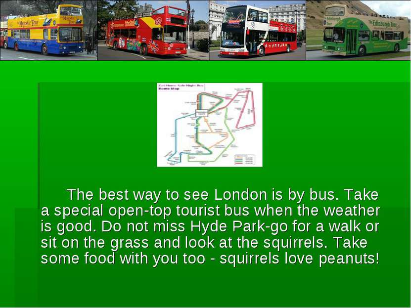 The best way to see London is by bus. Take a special open-top tourist bus whe...