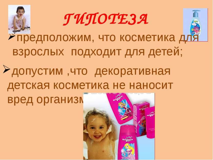 ГИПОТЕЗА предположим, что косметика для взрослых подходит для детей; допустим...