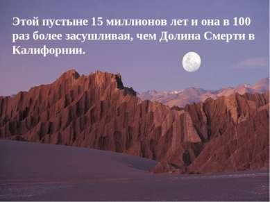 Этой пустыне 15 миллионов лет и она в 100 раз более засушливая, чем Долина См...