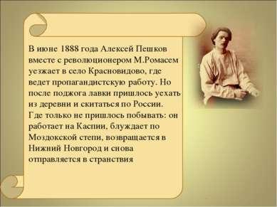 В июне 1888 года Алексей Пешков вместе с революционером М.Ромасем уезжает в с...