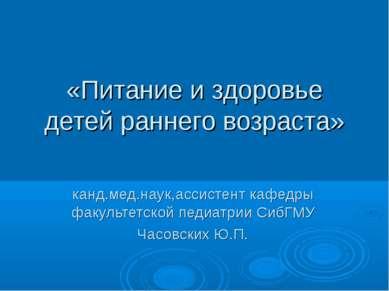 «Питание и здоровье детей раннего возраста» канд.мед.наук,ассистент кафедры ф...