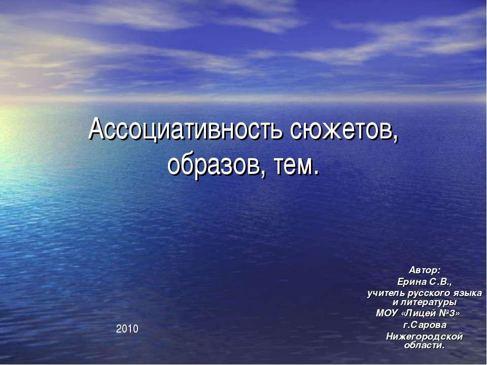 Ассоциативность сюжетов, образов, тем. Автор: Ерина С.В., учитель русского яз...