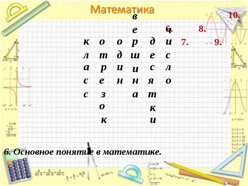7. 6. 8. 9. 10. 6. Основное понятие в математике. к л а с с о з е р т к о о д...