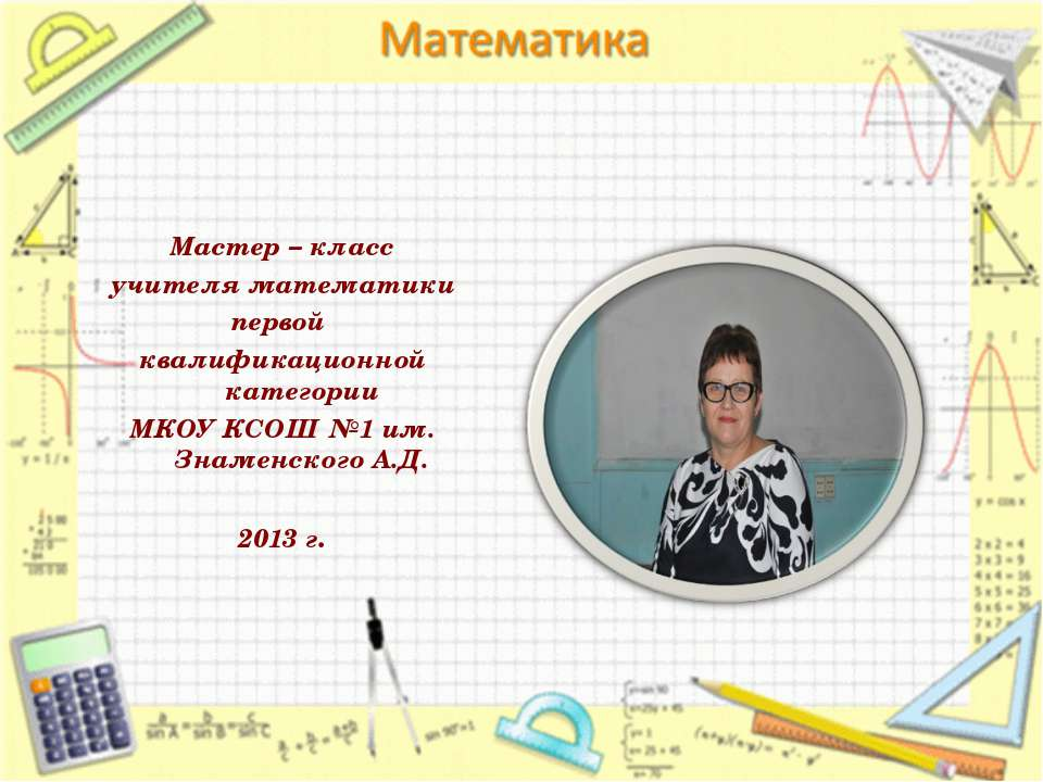 Мастер – класс учителя математики первой квалификационной категории МКОУ КСОШ...