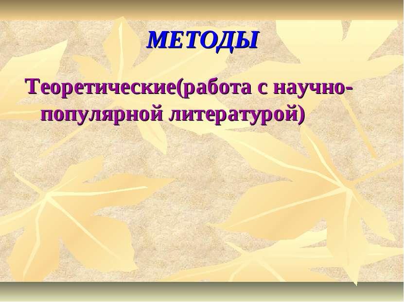 МЕТОДЫ Теоретические(работа с научно-популярной литературой)