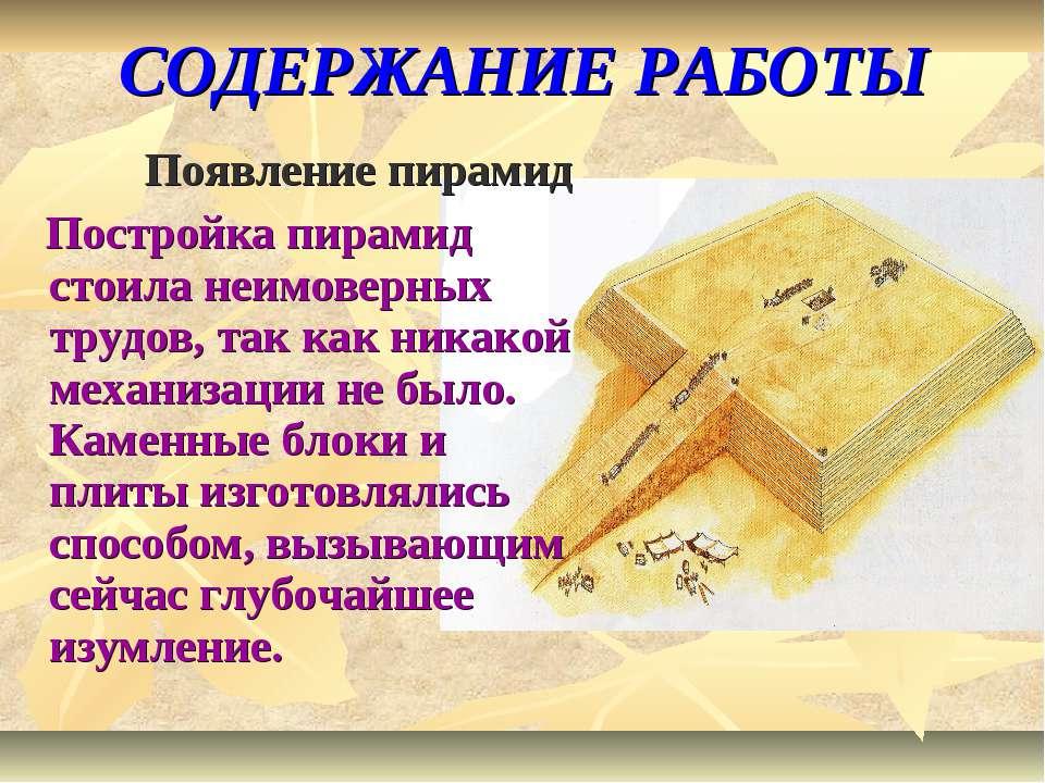 СОДЕРЖАНИЕ РАБОТЫ Появление пирамид Постройка пирамид стоила неимоверных труд...