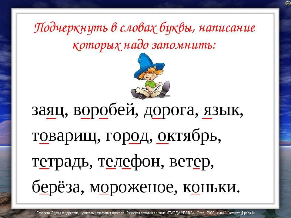 Подчеркнуть в словах буквы, написание которых надо запомнить: заяц, воробей, ...
