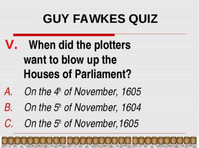 GUY FAWKES QUIZ V. When did the plotters want to blow up the Houses of Parlia...