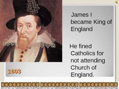 1603 James I became King of England He fined Catholics for not attending Chur...
