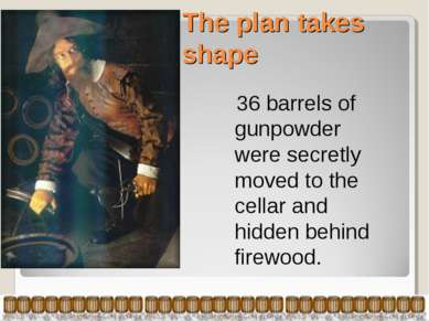 The plan takes shape 36 barrels of gunpowder were secretly moved to the cella...