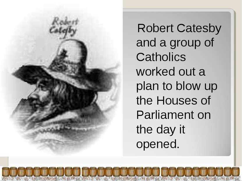 Robert Catesby and a group of Catholics worked out a plan to blow up the Hous...