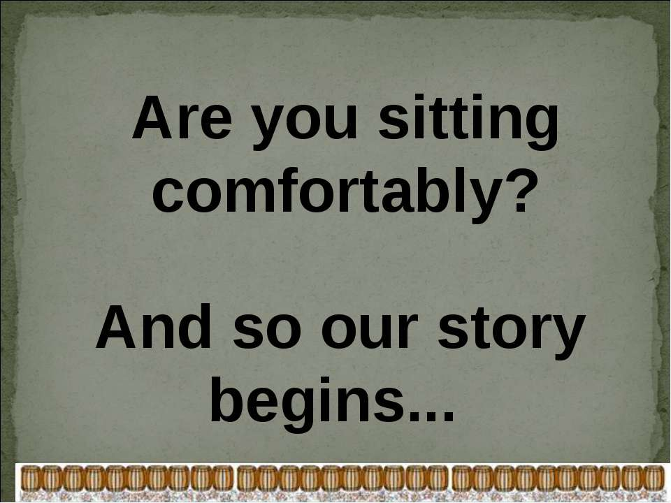 Are you sitting comfortably? And so our story begins...