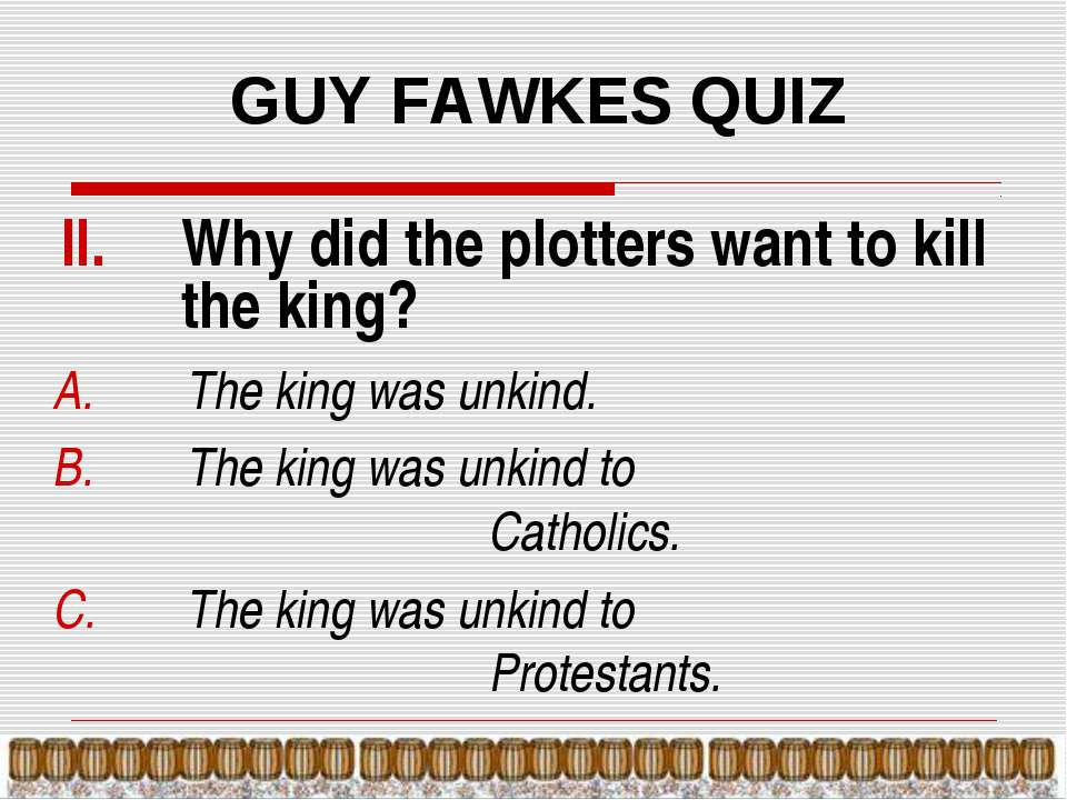GUY FAWKES QUIZ Why did the plotters want to kill the king? The king was unki...