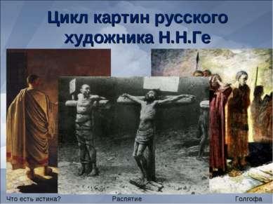 Цикл картин русского художника Н.Н.Ге Что есть истина? Голгофа Распятие