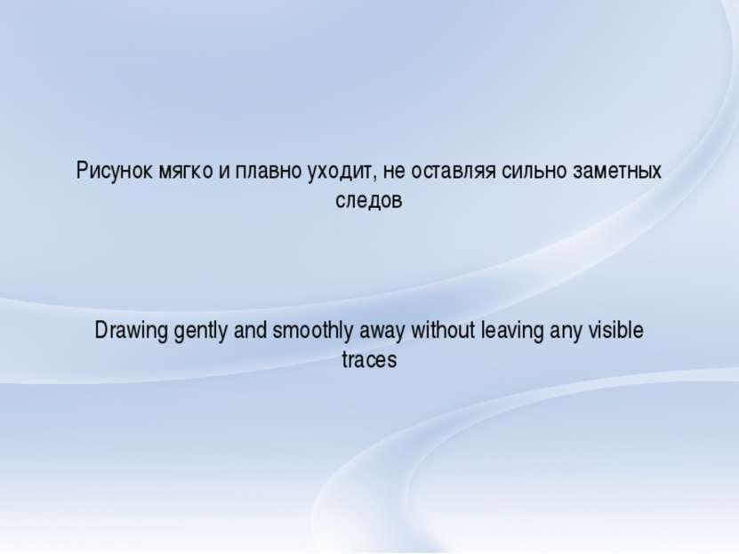 Рисунок мягко и плавно уходит, не оставляя сильно заметных следов Drawinggen...