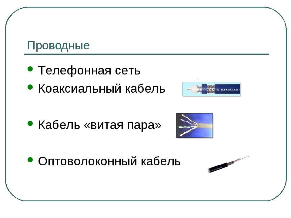 Проводные Телефонная сеть Коаксиальный кабель Кабель «витая пара» Оптоволокон...