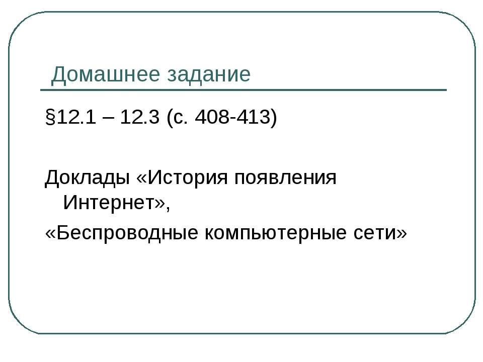 Домашнее задание §12.1 – 12.3 (с. 408-413) Доклады «История появления Интерне...