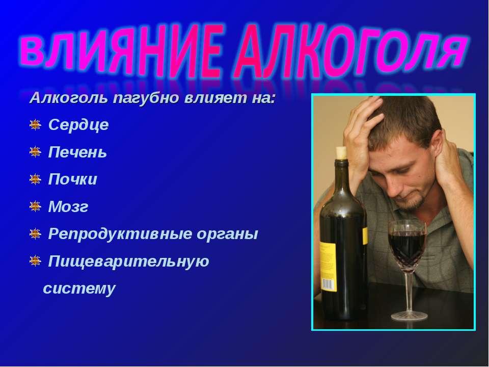 Алкоголь пагубно влияет на: Сердце Печень Почки Мозг Репродуктивные органы Пи...