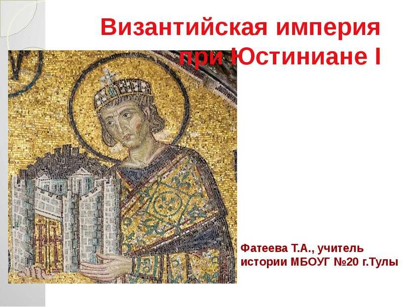 Фатеева Т.А., учитель истории МБОУГ №20 г.Тулы Византийская империя при Юстин...