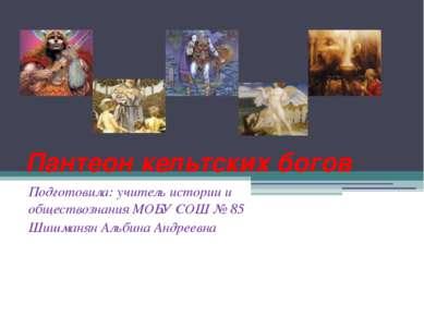 Пантеон кельтских богов Подготовила: учитель истории и обществознания МОБУ СО...