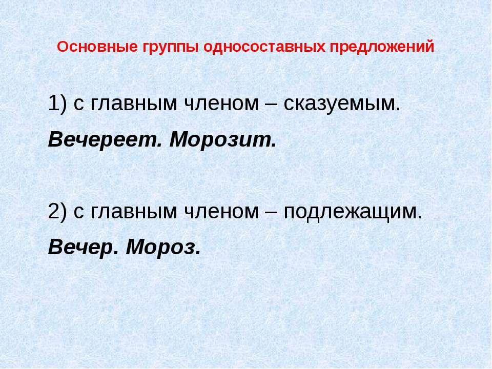 Основные группы односоставных предложений 1) с главным членом – сказуемым. Ве...