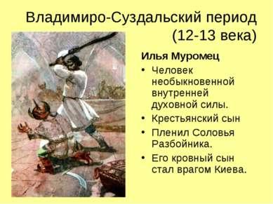 Владимиро-Суздальский период (12-13 века) Илья Муромец Человек необыкновенной...