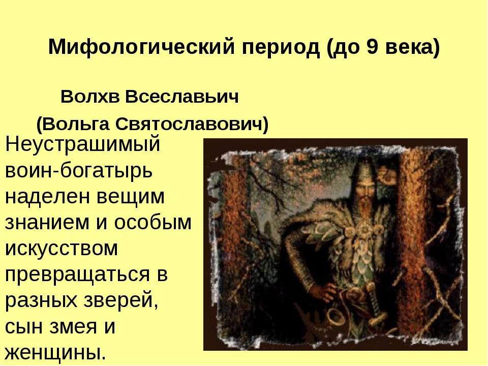 Мифологический период (до 9 века) Волхв Всеславьич (Вольга Святославович) Неу...