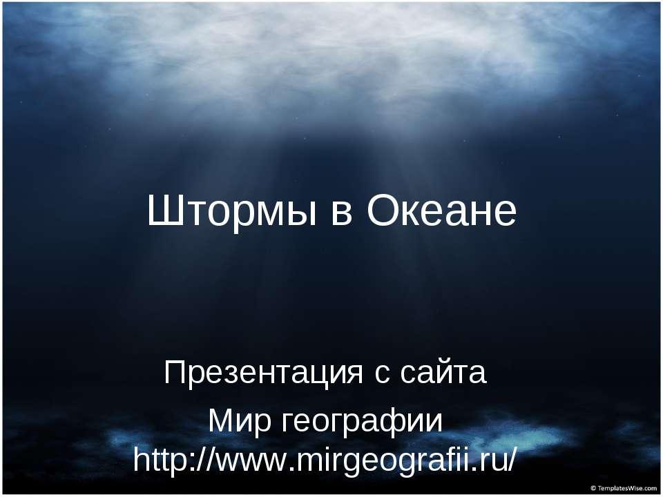 Штормы в Океане Презентация с сайта Мир географии http://www.mirgeografii.ru/