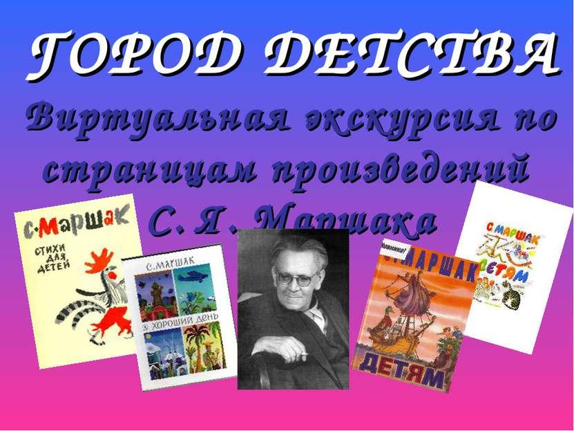 ГОРОД ДЕТСТВА Виртуальная экскурсия по страницам произведений С. Я. Маршака