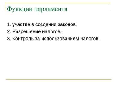 Функции парламента 1. участие в создании законов. 2. Разрешение налогов. 3. К...