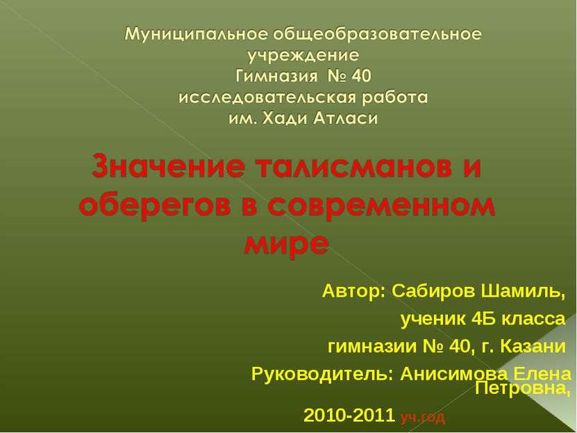 Автор: Сабиров Шамиль, ученик 4Б класса гимназии № 40, г. Казани Руководитель...