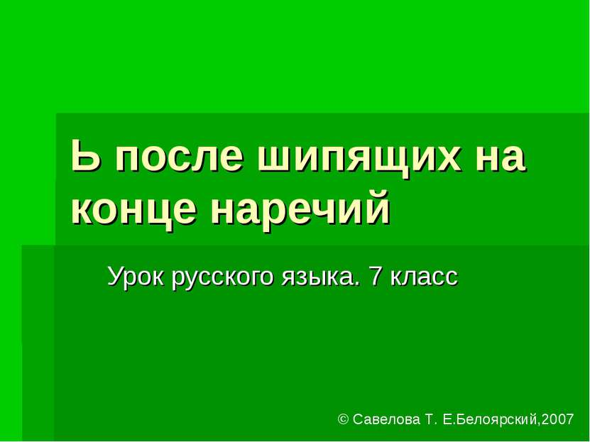 Ь после шипящих на конце наречий Урок русского языка. 7 класс © Савелова Т. Е...