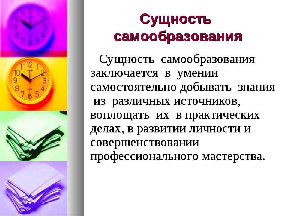 Сущность самообразования Сущность самообразования заключается в умении самост...