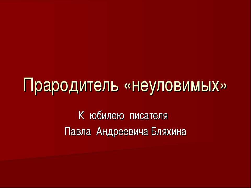 Прародитель «неуловимых» К юбилею писателя Павла Андреевича Бляхина