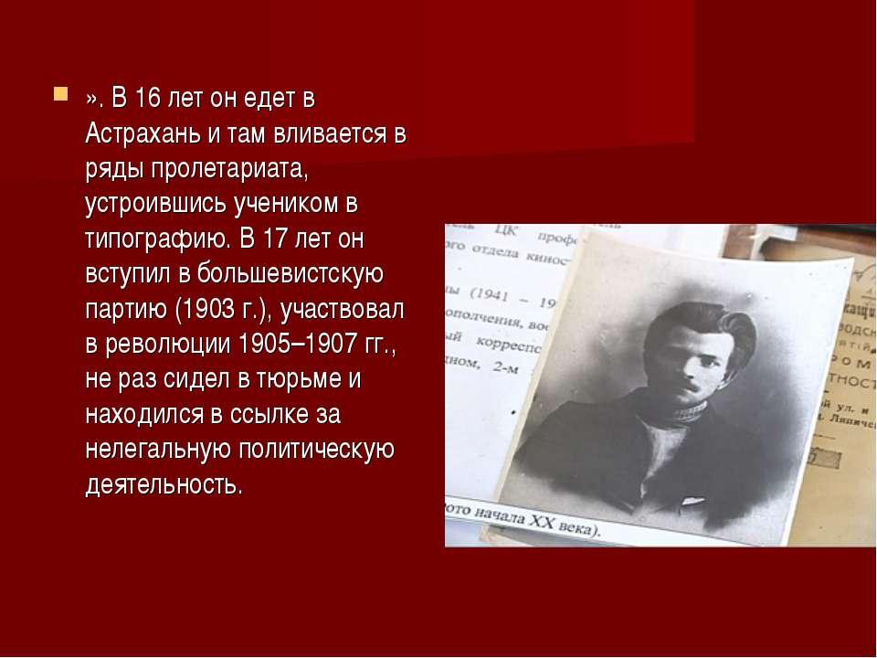 ». В 16 лет он едет в Астрахань и там вливается в ряды пролетариата, устроивш...