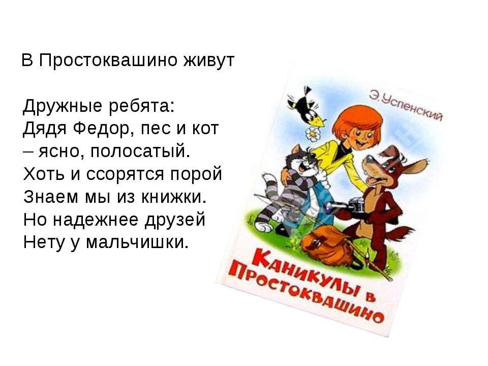 В Простоквашино живут Дружные ребята: Дядя Федор, пес и кот – ясно, полосатый...