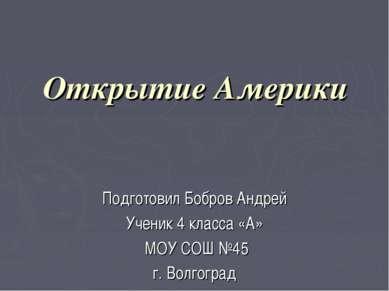 Открытие Америки Подготовил Бобров Андрей Ученик 4 класса «А» МОУ СОШ №45 г. ...