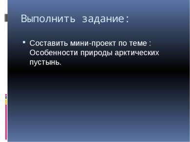 Выполнить задание: Составить мини-проект по теме : Особенности природы арктич...