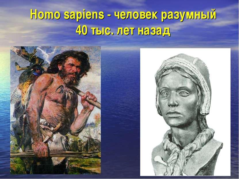 Homo sapiens - человек разумный 40 тыс. лет назад
