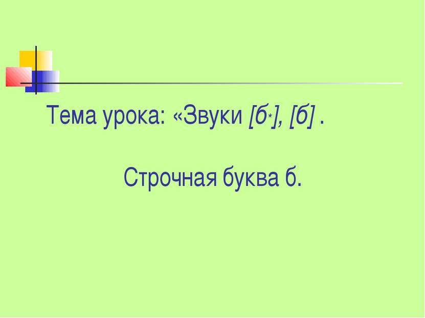 Тема урока: «Звуки [б*], [б] . Строчная буква б.