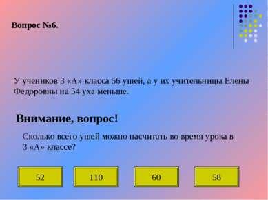Вопрос №6. У учеников 3 «А» класса 56 ушей, а у их учительницы Елены Федоровн...