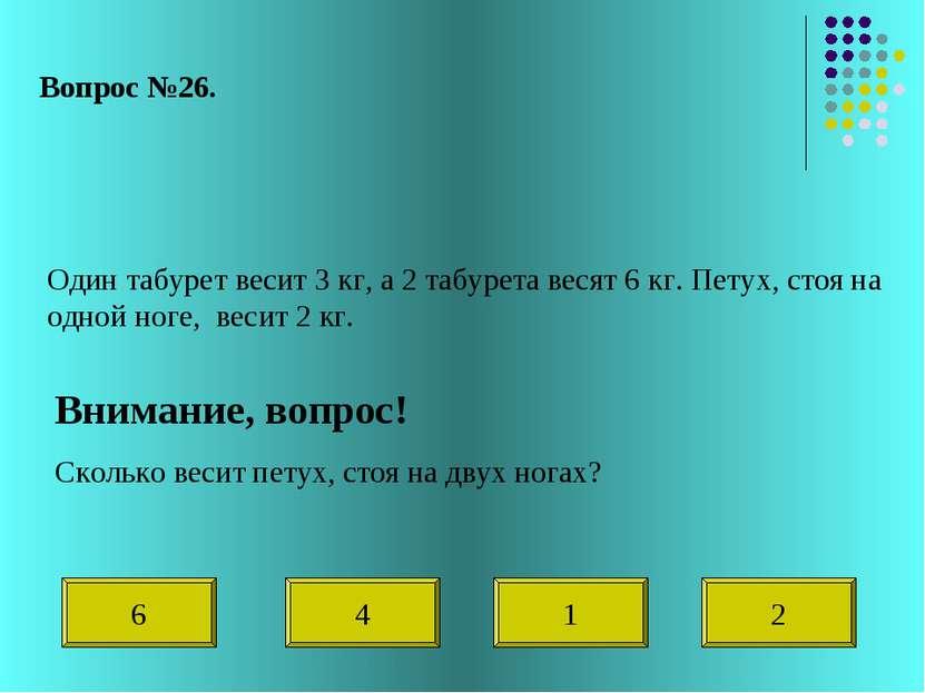 Вопрос №26. Один табурет весит 3 кг, а 2 табурета весят 6 кг. Петух, стоя на ...