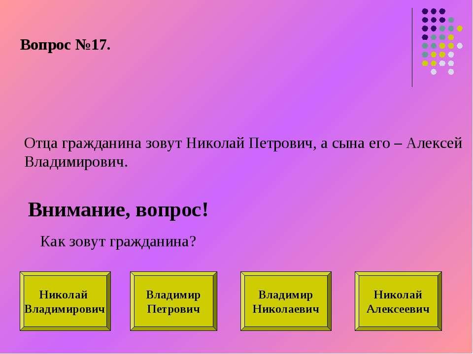 Вопрос №17. Отца гражданина зовут Николай Петрович, а сына его – Алексей Влад...