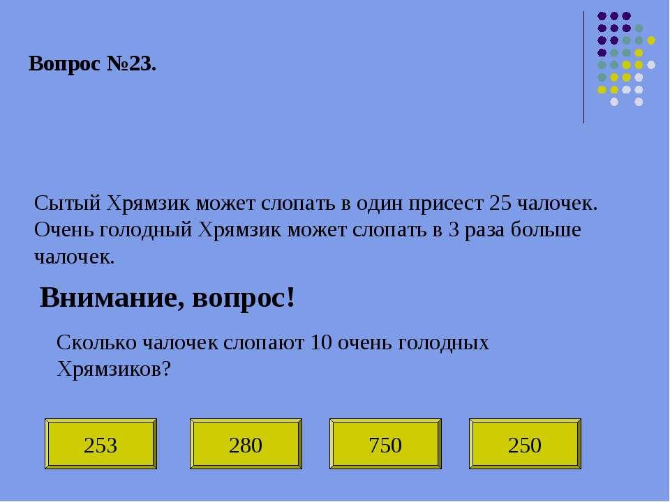 Вопрос №23. Сытый Хрямзик может слопать в один присест 25 чалочек. Очень голо...