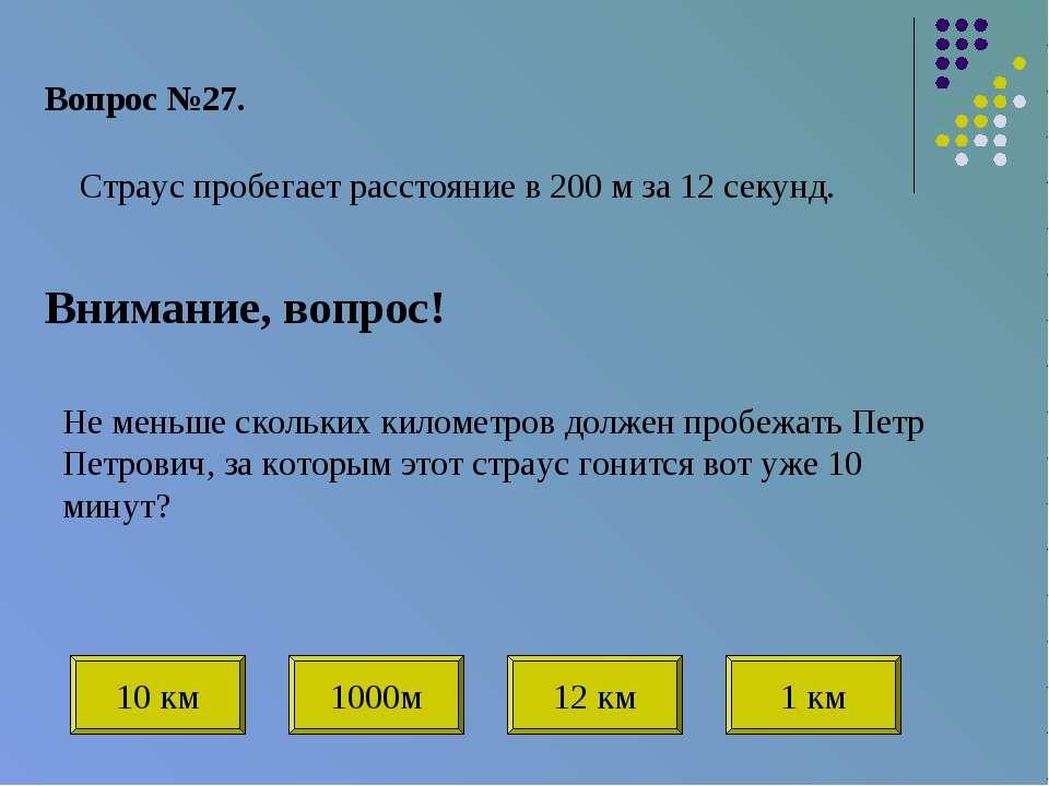 Вопрос №27. Внимание, вопрос! Страус пробегает расстояние в 200 м за 12 секун...