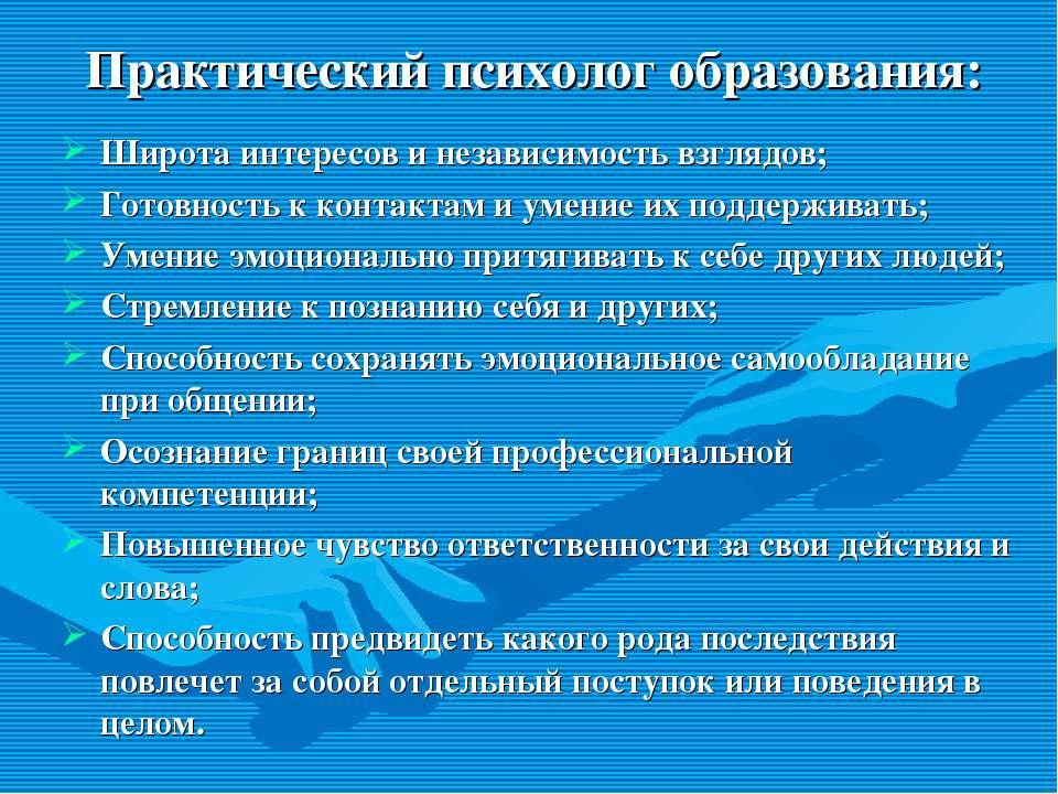 Практический психолог образования: Широта интересов и независимость взглядов;...