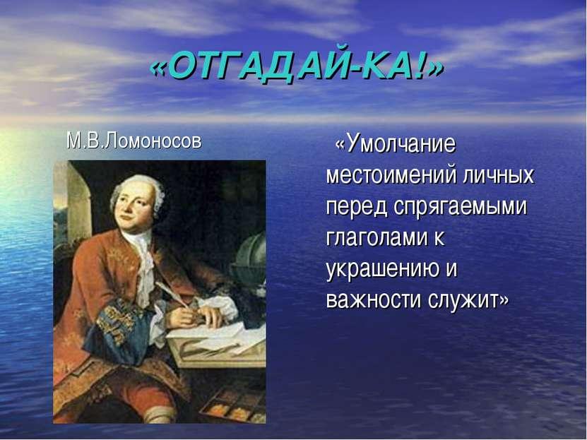 «ОТГАДАЙ-КА!» М.В.Ломоносов «Умолчание местоимений личных перед спрягаемыми г...