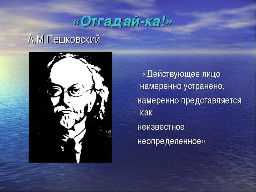 «Отгадай-ка!» А.М.Пешковский «Действующее лицо намеренно устранено, намеренно...