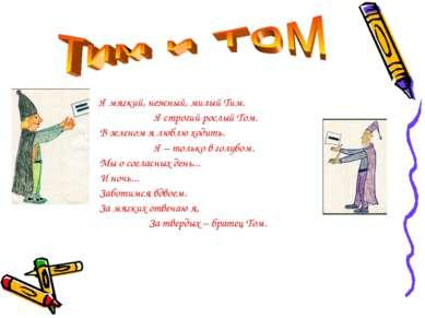 Я мягкий, нежный, милый Тим. Я строгий рослый Том. В зеленом я люблю ходить. ...