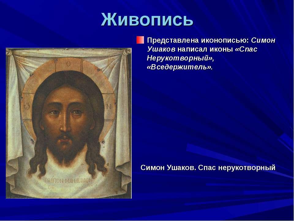 Живопись Представлена иконописью: Симон Ушаков написал иконы «Спас Нерукотвор...